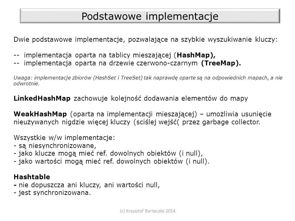 (c) Krzysztof Barteczko 2014 Podstawowe implementacje Dwie podstawowe implementacje, pozwalające na szybkie wyszukiwanie kluczy: -- implementacja oparta na tablicy mieszającej (HashMap), -- implementacja oparta na drzewie czerwono-czarnym (TreeMap).