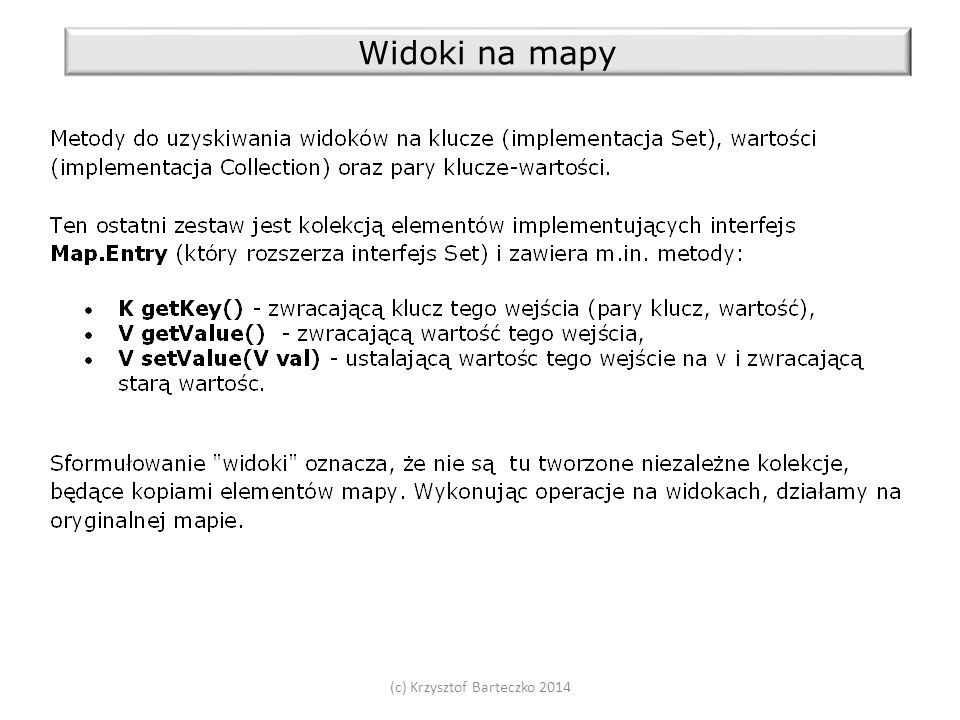 (c) Krzysztof Barteczko 2014 Widoki map - przykład Map map = new HashMap<>(); MapUtils.fill(map, A , 1, B , 2, C , 3, D , 100); System.out.println(map); Set kset = map.keySet(); Collection vcol = map.values(); Set > eset = map.entrySet(); kset.remove( A ); System.out.println(map); vcol.remove(2); System.out.println(map); List > elist = new ArrayList<>(eset); Map.Entry entry = elist.get(0); String key = entry.getKey(); Integer oldVal = entry.getValue(); entry.setValue(oldVal + 10); System.out.println( The value under key + key + was + oldVal + , now increased by 10 ); System.out.println(map); // ale.