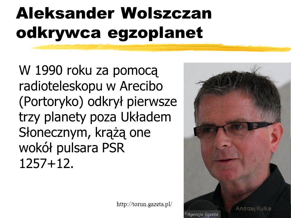 Aleksander Wolszczan odkrywca egzoplanet W 1990 roku za pomocą radioteleskopu w Arecibo (Portoryko) odkrył pierwsze trzy planety poza Układem Słonecznym, krążą one wokół pulsara PSR 1257+12.