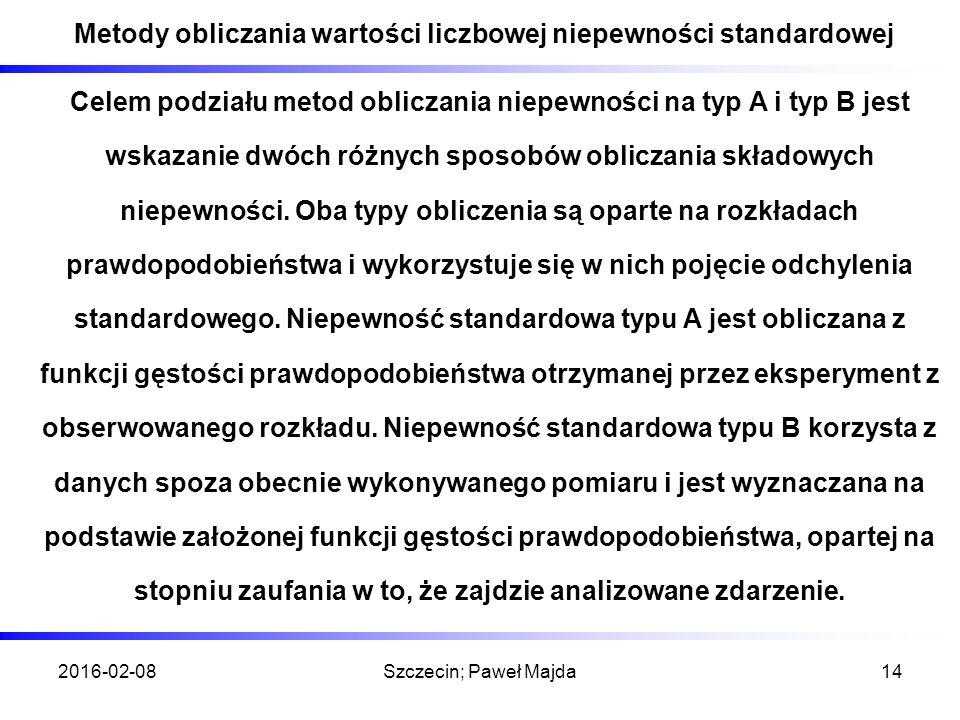 2016-02-08Szczecin; Paweł Majda14 Metody obliczania wartości liczbowej niepewności standardowej Celem podziału metod obliczania niepewności na typ A i typ B jest wskazanie dwóch różnych sposobów obliczania składowych niepewności.