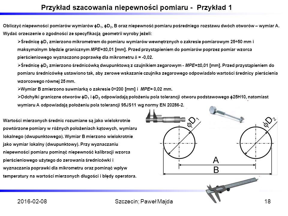2016-02-08Szczecin; Paweł Majda18 Przykład szacowania niepewności pomiaru - Przykład 1 Obliczyć niepewności pomiarów wymiarów  D 1,  D 2, B oraz niepewność pomiaru pośredniego rozstawu dwóch otworów – wymiar A.