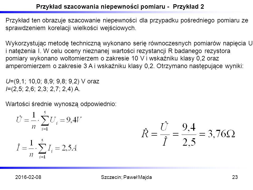 2016-02-08Szczecin; Paweł Majda23 Przykład szacowania niepewności pomiaru - Przykład 2 Przykład ten obrazuje szacowanie niepewności dla przypadku pośredniego pomiaru ze sprawdzeniem korelacji wielkości wejściowych.