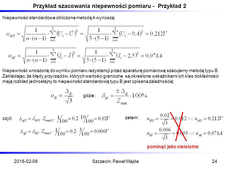 2016-02-08Szczecin; Paweł Majda24 Przykład szacowania niepewności pomiaru - Przykład 2 Niepewności standardowe obliczone metodą A wynoszą: Niepewność wnoszoną do wyniku pomiaru rezystancji przez aparaturę pomiarową szacujemy metodą typu B.