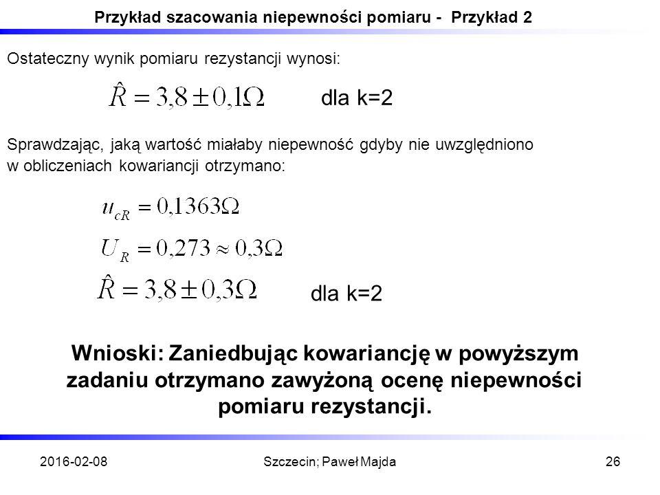 2016-02-08Szczecin; Paweł Majda26 Przykład szacowania niepewności pomiaru - Przykład 2 Ostateczny wynik pomiaru rezystancji wynosi: dla k=2 Sprawdzając, jaką wartość miałaby niepewność gdyby nie uwzględniono w obliczeniach kowariancji otrzymano: dla k=2 Wnioski: Zaniedbując kowariancję w powyższym zadaniu otrzymano zawyżoną ocenę niepewności pomiaru rezystancji.