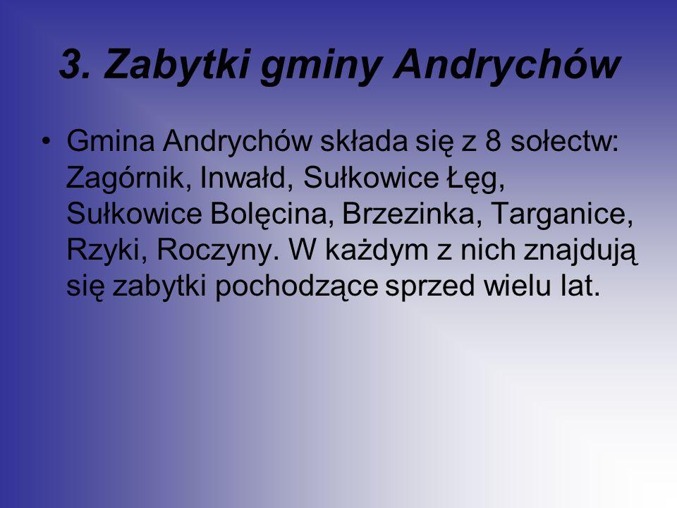 3. Zabytki gminy Andrychów Gmina Andrychów składa się z 8 sołectw: Zagórnik, Inwałd, Sułkowice Łęg, Sułkowice Bolęcina, Brzezinka, Targanice, Rzyki, R