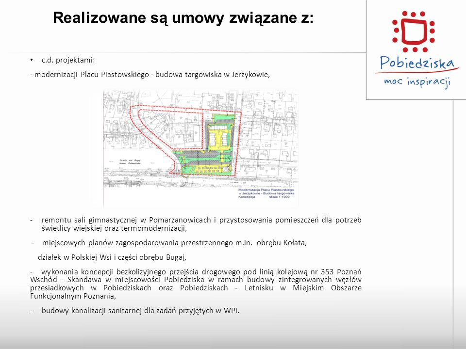 Realizowane są umowy związane z: c.d. projektami: - modernizacji Placu Piastowskiego - budowa targowiska w Jerzykowie, -remontu sali gimnastycznej w P