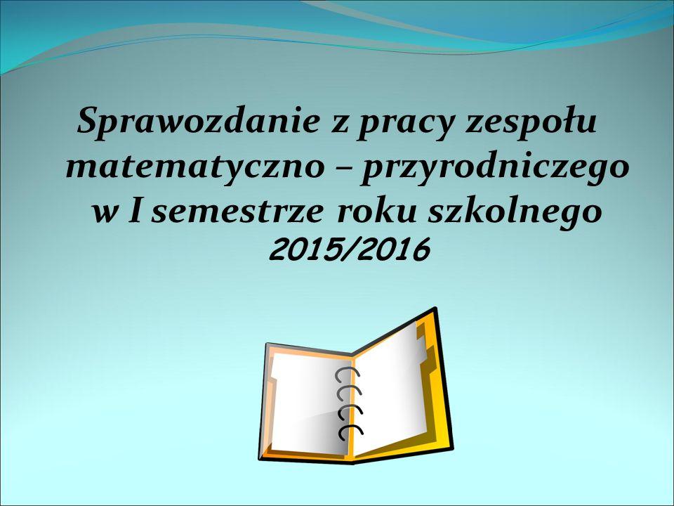 Sprawozdanie z pracy zespołu matematyczno – przyrodniczego w I semestrze roku szkolnego 2015/2016