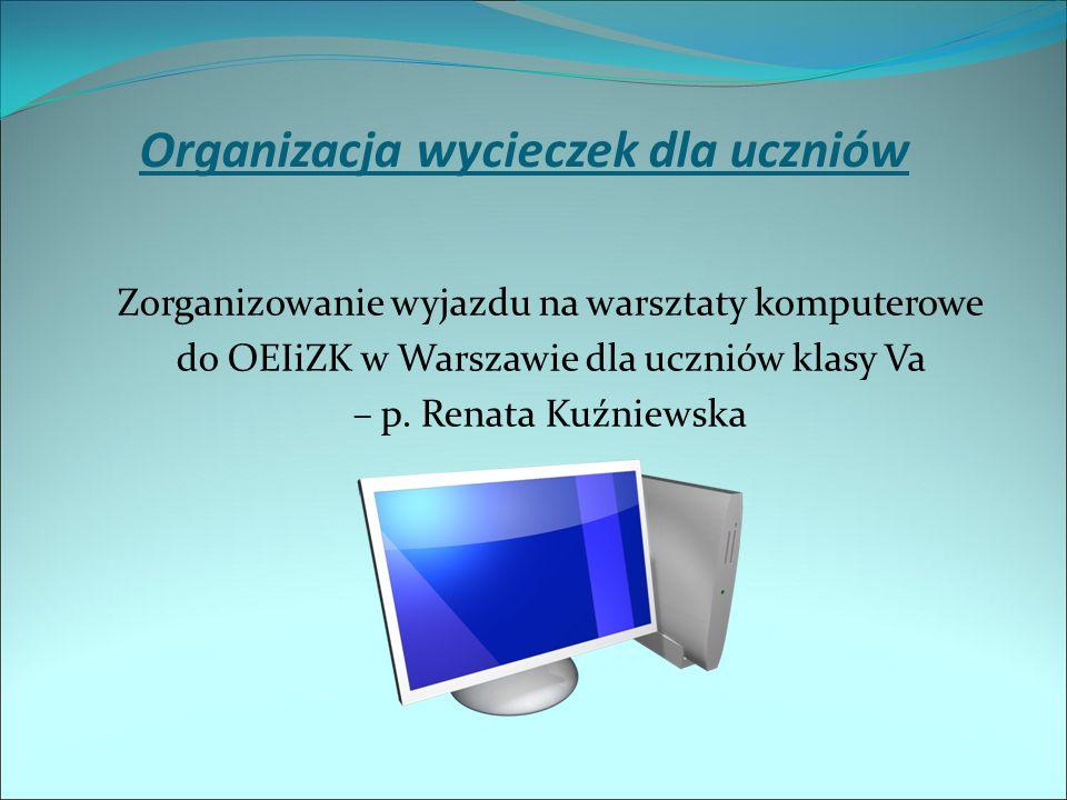 Organizacja wycieczek dla uczniów Zorganizowanie wyjazdu na warsztaty komputerowe do OEIiZK w Warszawie dla uczniów klasy Va – p.