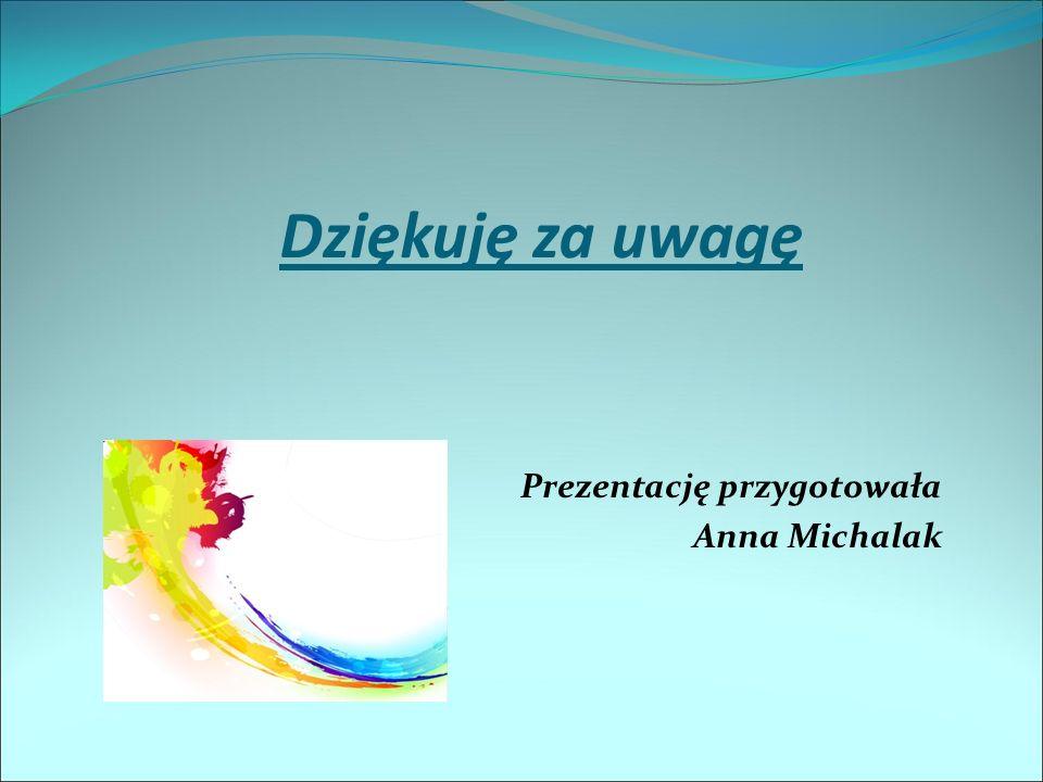 Prezentację przygotowała Anna Michalak Dziękuję za uwagę