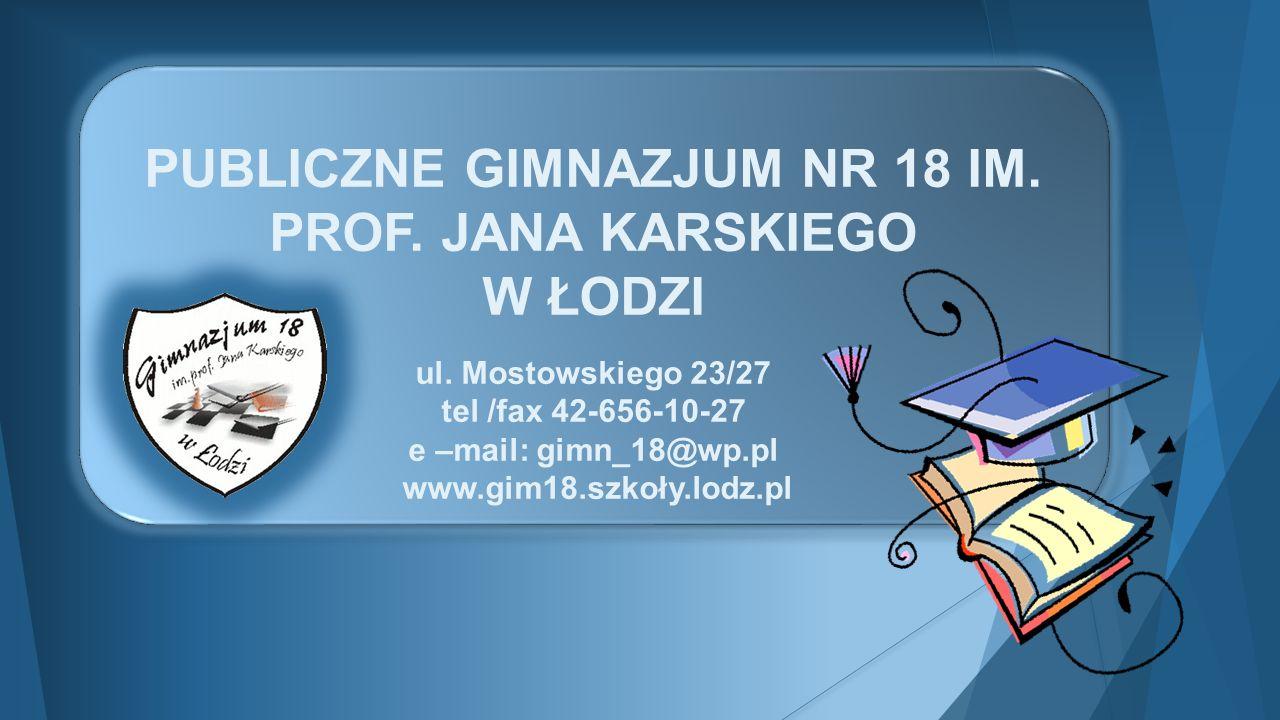 PUBLICZNE GIMNAZJUM NR 18 IM. PROF. JANA KARSKIEGO W ŁODZI ul. Mostowskiego 23/27 tel /fax 42-656-10-27 e –mail: gimn_18@wp.pl www.gim18.szkoły.lodz.p