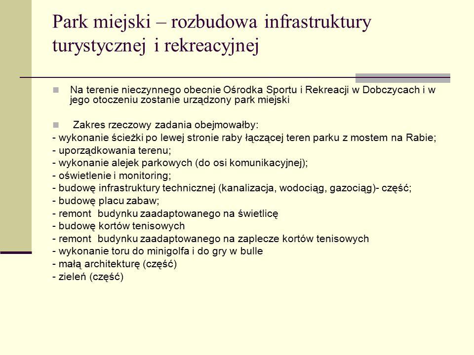 Park miejski – rozbudowa infrastruktury turystycznej i rekreacyjnej Na terenie nieczynnego obecnie Ośrodka Sportu i Rekreacji w Dobczycach i w jego otoczeniu zostanie urządzony park miejski Zakres rzeczowy zadania obejmowałby: - wykonanie ścieżki po lewej stronie raby łączącej teren parku z mostem na Rabie; - uporządkowania terenu; - wykonanie alejek parkowych (do osi komunikacyjnej); - oświetlenie i monitoring; - budowę infrastruktury technicznej (kanalizacja, wodociąg, gazociąg)- część; - budowę placu zabaw; - remont budynku zaadaptowanego na świetlicę - budowę kortów tenisowych - remont budynku zaadaptowanego na zaplecze kortów tenisowych - wykonanie toru do minigolfa i do gry w bulle - małą architekturę (część) - zieleń (część)