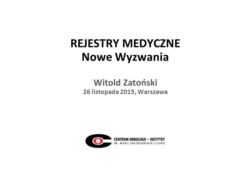 REJESTRY MEDYCZNE Nowe Wyzwania Witold Zatoński 26 listopada 2015, Warszawa