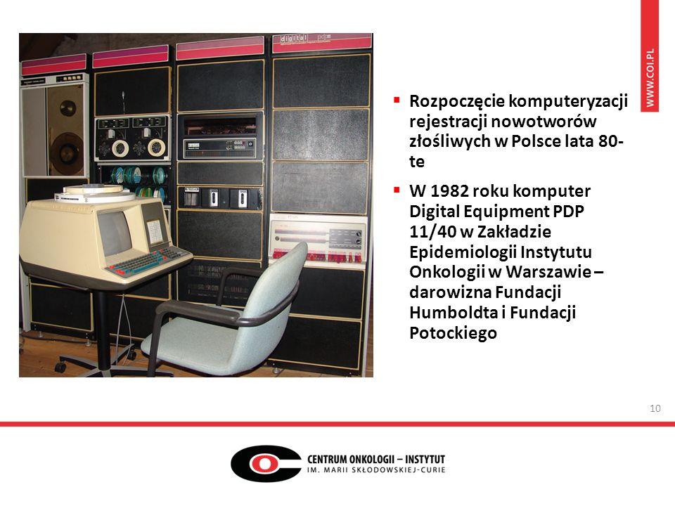  Rozpoczęcie komputeryzacji rejestracji nowotworów złośliwych w Polsce lata 80- te  W 1982 roku komputer Digital Equipment PDP 11/40 w Zakładzie Epidemiologii Instytutu Onkologii w Warszawie – darowizna Fundacji Humboldta i Fundacji Potockiego 10