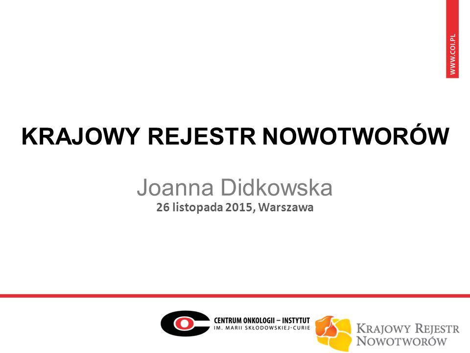 KRAJOWY REJESTR NOWOTWORÓW Joanna Didkowska 26 listopada 2015, Warszawa