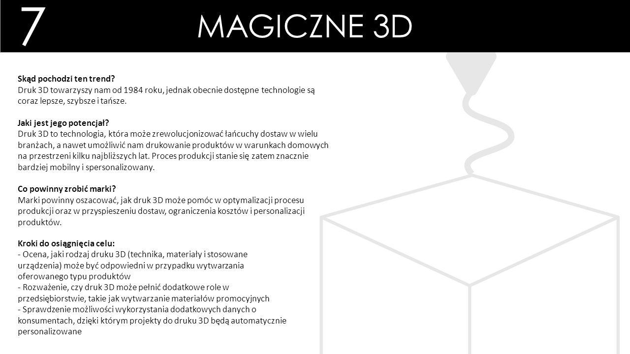 7 MAGICZNE 3D Kroki do osiągnięcia celu: - Ocena, jaki rodzaj druku 3D (technika, materiały i stosowane urządzenia) może być odpowiedni w przypadku wytwarzania oferowanego typu produktów - Rozważenie, czy druk 3D może pełnić dodatkowe role w przedsiębiorstwie, takie jak wytwarzanie materiałów promocyjnych - Sprawdzenie możliwości wykorzystania dodatkowych danych o konsumentach, dzięki którym projekty do druku 3D będą automatycznie personalizowane Skąd pochodzi ten trend.