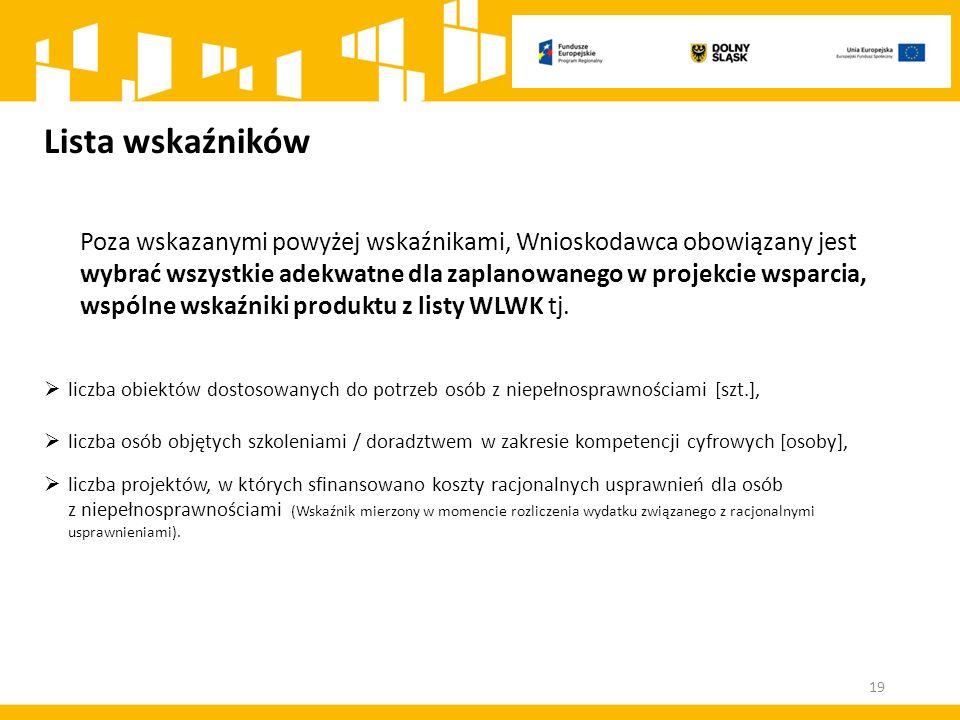 Lista wskaźników Poza wskazanymi powyżej wskaźnikami, Wnioskodawca obowiązany jest wybrać wszystkie adekwatne dla zaplanowanego w projekcie wsparcia, wspólne wskaźniki produktu z listy WLWK tj.
