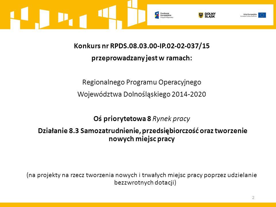 Konkurs nr RPDS.08.03.00-IP.02-02-037/15 przeprowadzany jest w ramach: Regionalnego Programu Operacyjnego Województwa Dolnośląskiego 2014-2020 Oś priorytetowa 8 Rynek pracy Działanie 8.3 Samozatrudnienie, przedsiębiorczość oraz tworzenie nowych miejsc pracy (na projekty na rzecz tworzenia nowych i trwałych miejsc pracy poprzez udzielanie bezzwrotnych dotacji) 2