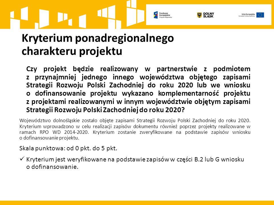 Kryterium ponadregionalnego charakteru projektu Czy projekt będzie realizowany w partnerstwie z podmiotem z przynajmniej jednego innego województwa objętego zapisami Strategii Rozwoju Polski Zachodniej do roku 2020 lub we wniosku o dofinansowanie projektu wykazano komplementarność projektu z projektami realizowanymi w innym województwie objętym zapisami Strategii Rozwoju Polski Zachodniej do roku 2020.