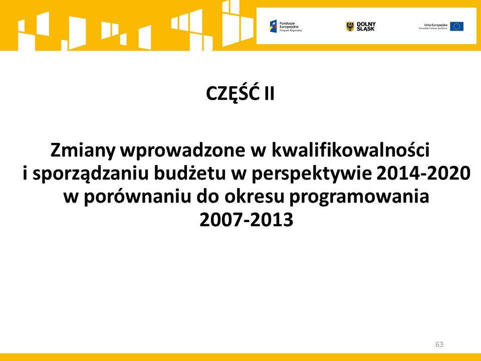 CZĘŚĆ II Zmiany wprowadzone w kwalifikowalności i sporządzaniu budżetu w perspektywie 2014-2020 w porównaniu do okresu programowania 2007-2013 63