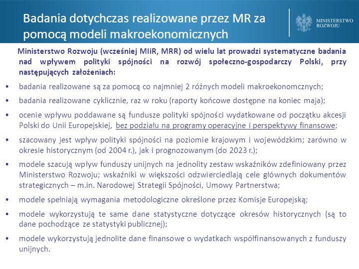 Badania dotychczas realizowane przez MR za pomocą modeli makroekonomicznych Ministerstwo Rozwoju (wcześniej MIiR, MRR) od wielu lat prowadzi systematyczne badania nad wpływem polityki spójności na rozwój społeczno-gospodarczy Polski, przy następujących założeniach: badania realizowane są za pomocą co najmniej 2 różnych modeli makroekonomcznych; badania realizowane cyklicznie, raz w roku (raporty końcowe dostępne na koniec maja); ocenie wpływu poddawane są fundusze polityki spójności wydatkowane od początku akcesji Polski do Unii Europejskiej, bez podziału na programy operacyjne i perspektywy finansowe; szacowany jest wpływ polityki spójności na poziomie krajowym i wojewódzkim; zarówno w okresie historycznym (od 2004 r.), jak i prognozowanym (do 2023 r.); modele szacują wpływ funduszy unijnych na jednolity zestaw wskaźników zdefiniowany przez Ministerstwo Rozwoju; wskaźniki w większości odzwierciedlają cele głównych dokumentów strategicznych – m.in.