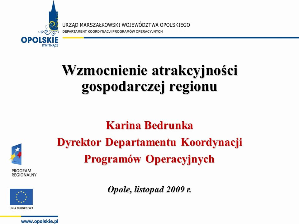 Wzmocnienie atrakcyjności gospodarczej regionu Opole, listopad 2009 r. Karina Bedrunka Dyrektor Departamentu Koordynacji Programów Operacyjnych