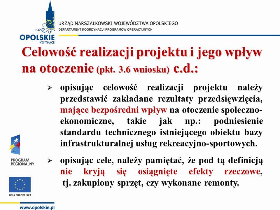 Celowość realizacji projektu i jego wpływ na otoczenie (pkt. 3.6 wniosku) c.d.:  opisując celowość realizacji projektu należy przedstawić zakładane r