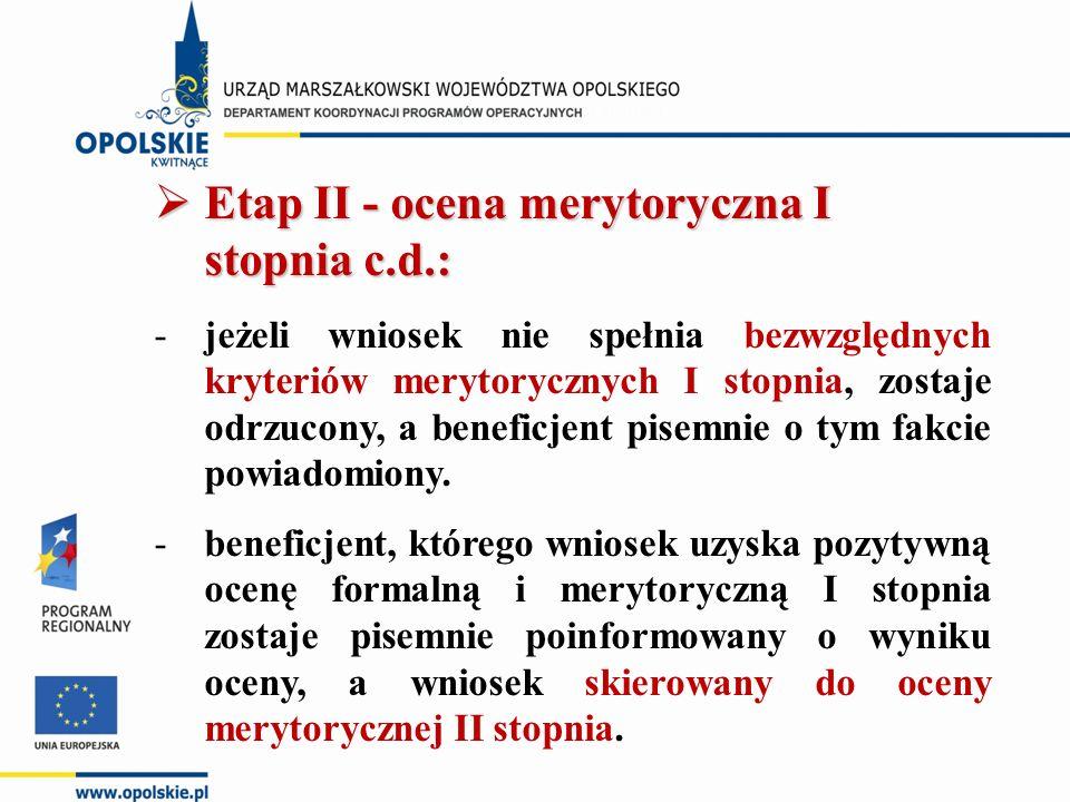  Etap II - ocena merytoryczna I stopnia c.d.: -jeżeli wniosek nie spełnia bezwzględnych kryteriów merytorycznych I stopnia, zostaje odrzucony, a beneficjent pisemnie o tym fakcie powiadomiony.
