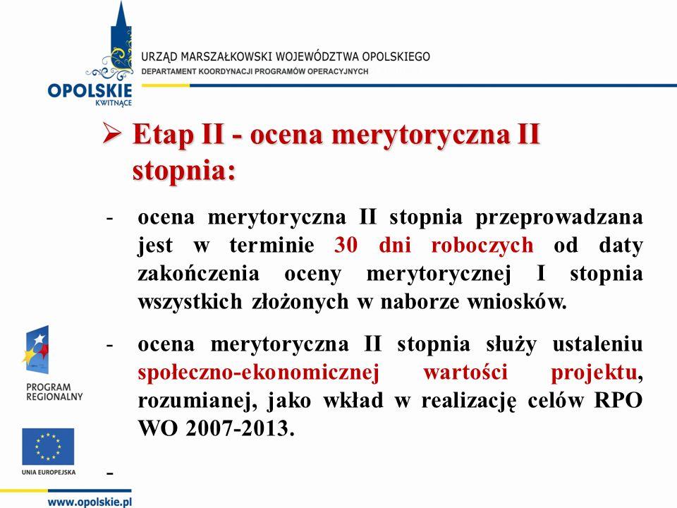  Etap II - ocena merytoryczna II stopnia: -ocena merytoryczna II stopnia przeprowadzana jest w terminie 30 dni roboczych od daty zakończenia oceny merytorycznej I stopnia wszystkich złożonych w naborze wniosków.