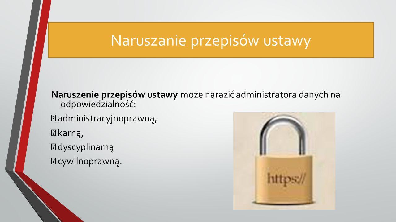 Naruszanie przepisów ustawy Naruszenie przepisów ustawy może narazić administratora danych na odpowiedzialność:  administracyjnoprawną,  karną,  dyscyplinarną  cywilnoprawną.