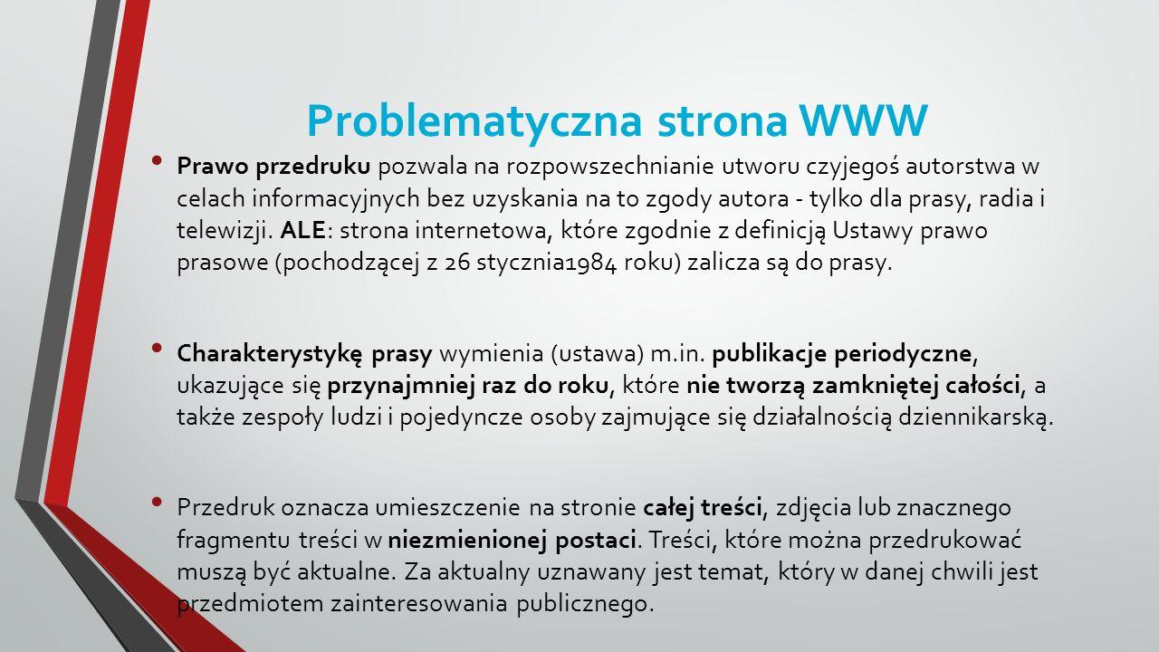 Problematyczna strona WWW Prawo przedruku pozwala na rozpowszechnianie utworu czyjegoś autorstwa w celach informacyjnych bez uzyskania na to zgody autora - tylko dla prasy, radia i telewizji.