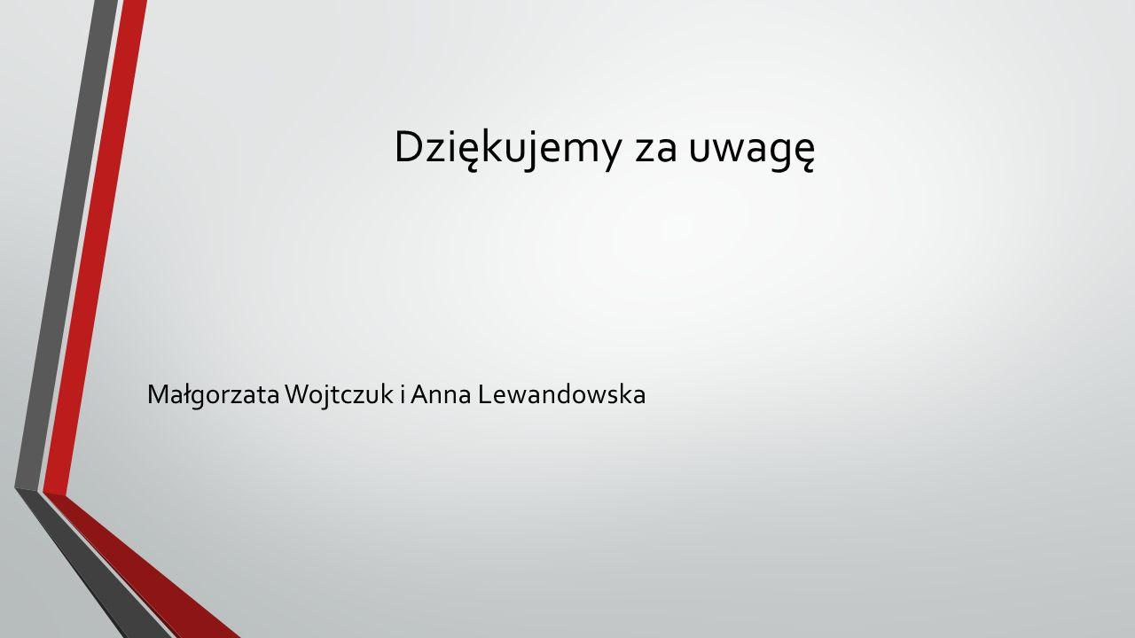 Dziękujemy za uwagę Małgorzata Wojtczuk i Anna Lewandowska