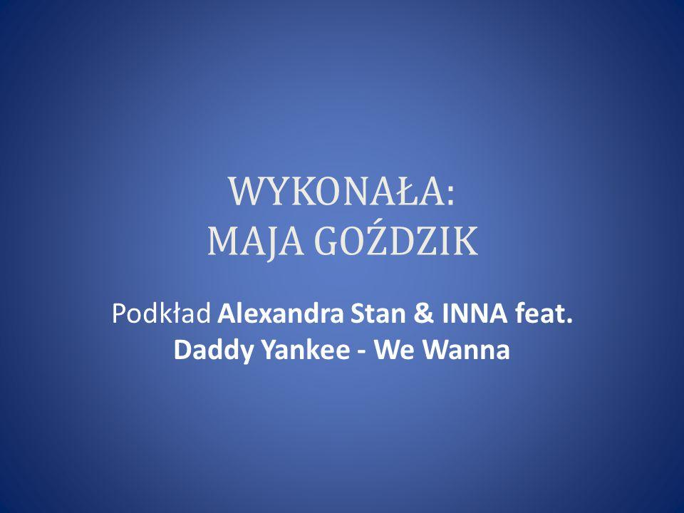WYKONAŁA: MAJA GOŹDZIK Podkład Alexandra Stan & INNA feat. Daddy Yankee - We Wanna