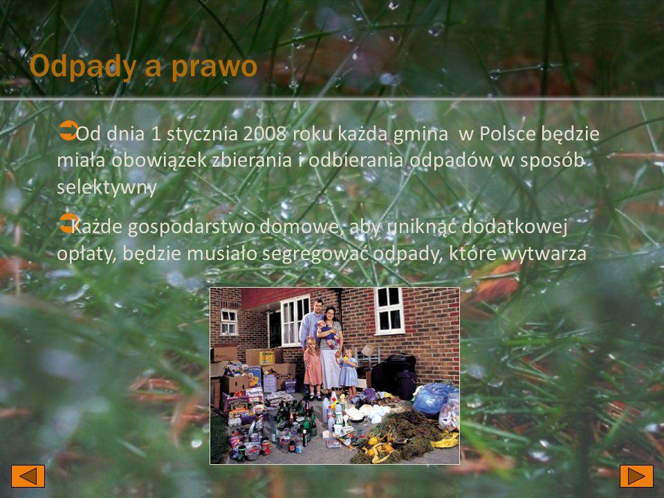 Odpady a prawo  Od dnia 1 stycznia 2008 roku każda gmina w Polsce będzie miała obowiązek zbierania i odbierania odpadów w sposób selektywny  Każde gospodarstwo domowe, aby uniknąć dodatkowej opłaty, będzie musiało segregować odpady, które wytwarza