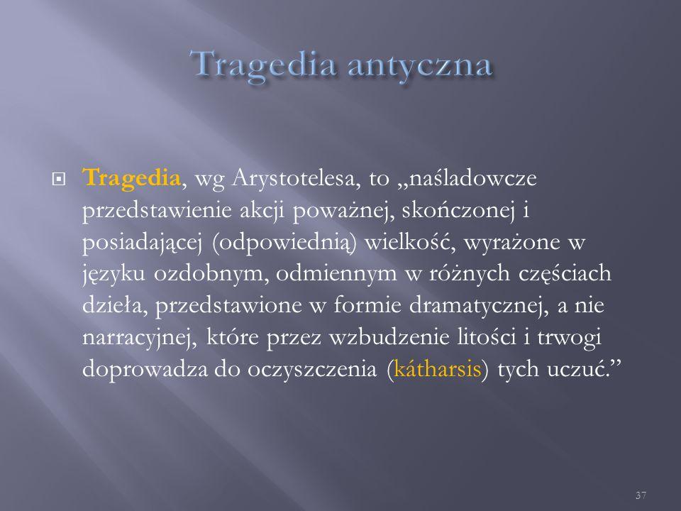 """ Tragedia, wg Arystotelesa, to """"naśladowcze przedstawienie akcji poważnej, skończonej i posiadającej (odpowiednią) wielkość, wyrażone w języku ozdobnym, odmiennym w różnych częściach dzieła, przedstawione w formie dramatycznej, a nie narracyjnej, które przez wzbudzenie litości i trwogi doprowadza do oczyszczenia (kátharsis) tych uczuć. 37"""