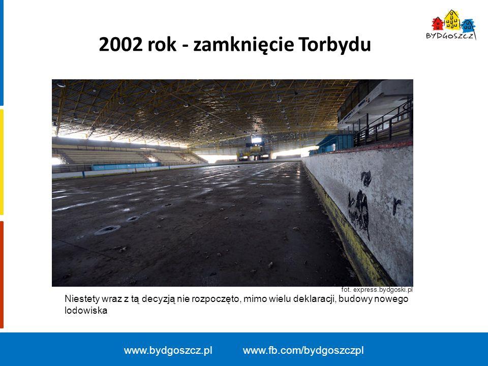2002 rok - zamknięcie Torbydu www.bydgoszcz.pl www.fb.com/bydgoszczpl fot. express.bydgoski.pl Niestety wraz z tą decyzją nie rozpoczęto, mimo wielu d