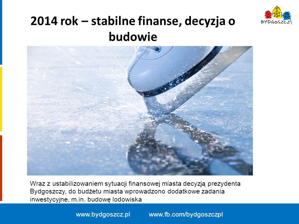 2014 rok – stabilne finanse, decyzja o budowie www.bydgoszcz.pl www.fb.com/bydgoszczpl Wraz z ustabilizowaniem sytuacji finansowej miasta decyzją prez