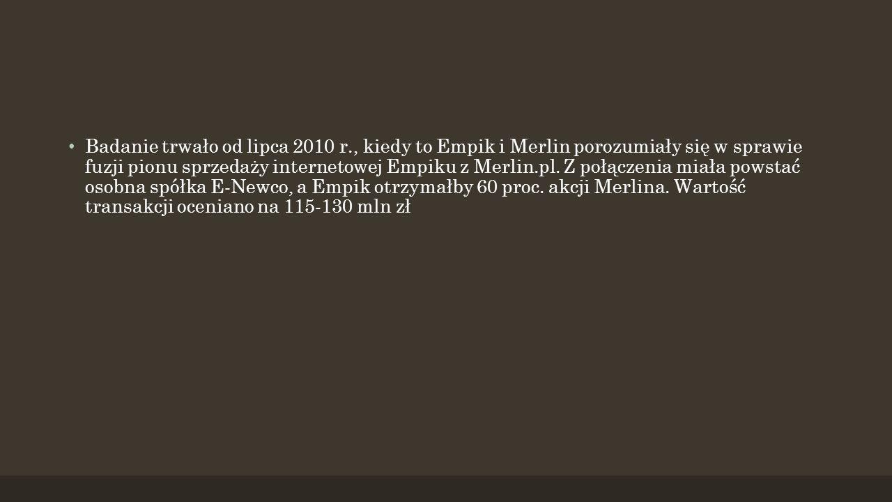 Badanie trwało od lipca 2010 r., kiedy to Empik i Merlin porozumiały się w sprawie fuzji pionu sprzedaży internetowej Empiku z Merlin.pl.