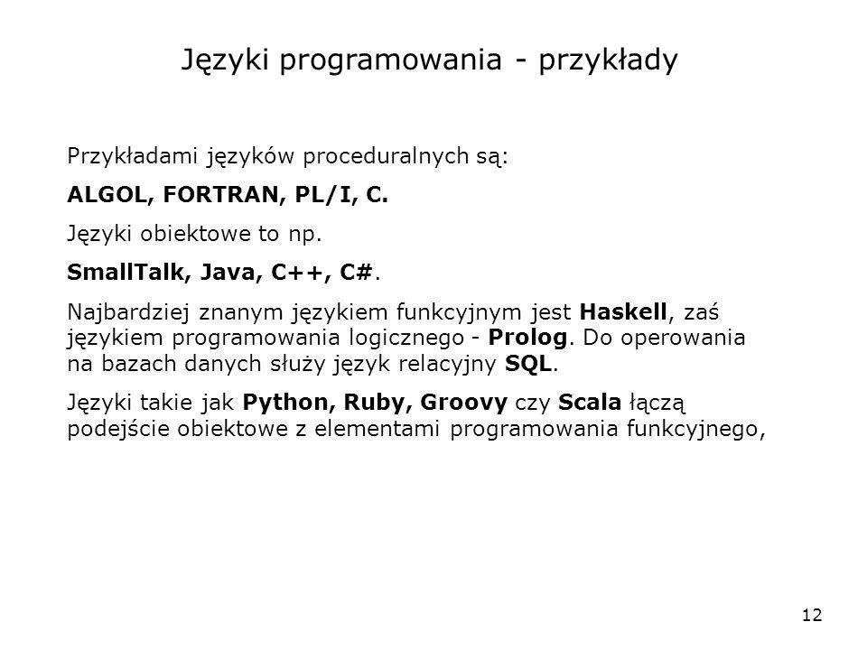 12 Języki programowania - przykłady Przykładami języków proceduralnych są: ALGOL, FORTRAN, PL/I, C. Języki obiektowe to np. SmallTalk, Java, C++, C#.