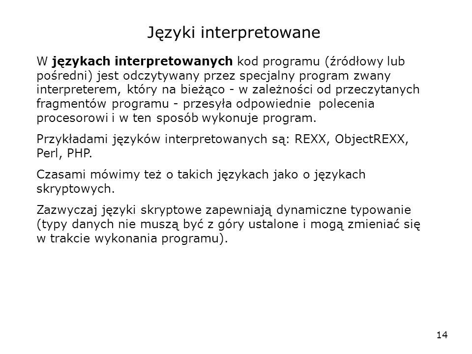 14 Języki interpretowane W językach interpretowanych kod programu (źródłowy lub pośredni) jest odczytywany przez specjalny program zwany interpreterem, który na bieżąco - w zależności od przeczytanych fragmentów programu - przesyła odpowiednie polecenia procesorowi i w ten sposób wykonuje program.