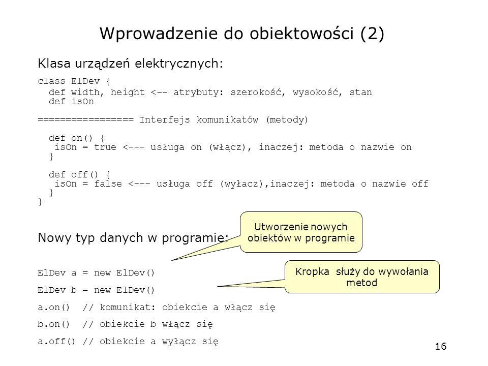 16 Klasa urządzeń elektrycznych: class ElDev { def width, height <-- atrybuty: szerokość, wysokość, stan def isOn ================= Interfejs komunikatów (metody) def on() { isOn = true <--- usługa on (włącz), inaczej: metoda o nazwie on } def off() { isOn = false <--- usługa off (wyłacz),inaczej: metoda o nazwie off } Nowy typ danych w programie: ElDev a = new ElDev() ElDev b = new ElDev() a.on() // komunikat: obiekcie a włącz się b.on() // obiekcie b włącz się a.off() // obiekcie a wyłącz się Wprowadzenie do obiektowości (2) Utworzenie nowych obiektów w programie Kropka służy do wywołania metod