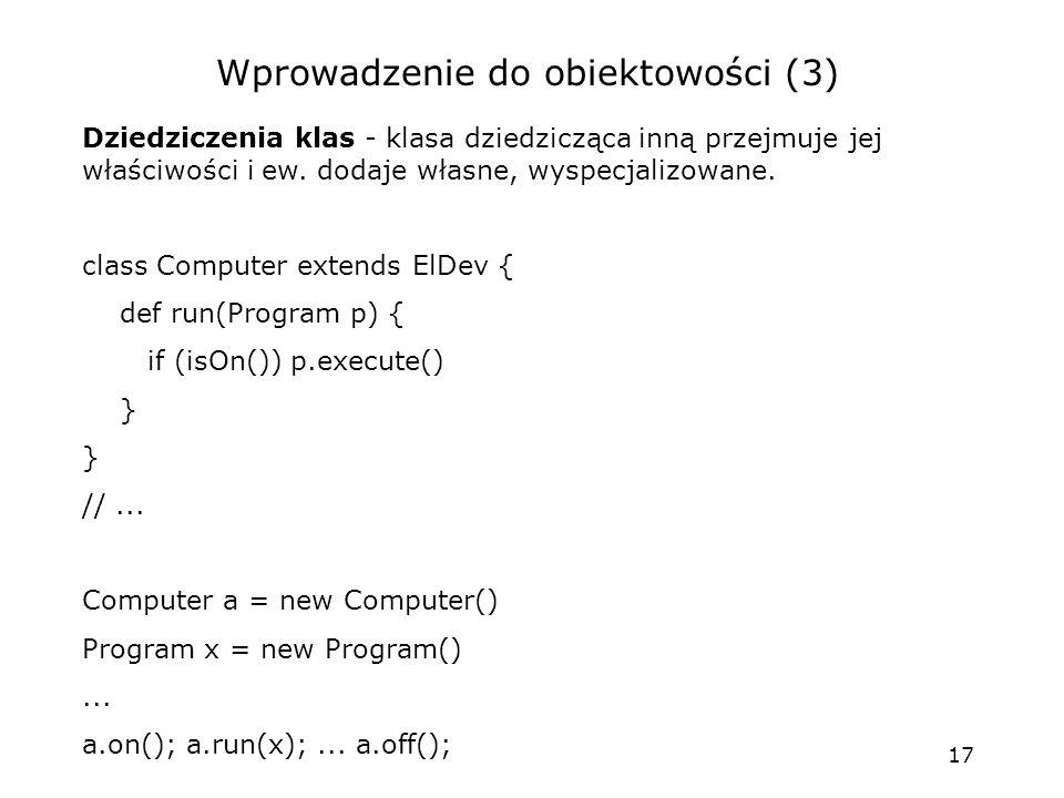 17 Wprowadzenie do obiektowości (3) Dziedziczenia klas - klasa dziedzicząca inną przejmuje jej właściwości i ew.