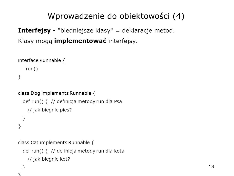 18 Wprowadzenie do obiektowości (4) Interfejsy - biedniejsze klasy = deklaracje metod.