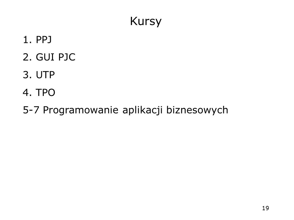19 Kursy 1. PPJ 2. GUI PJC 3. UTP 4. TPO 5-7 Programowanie aplikacji biznesowych
