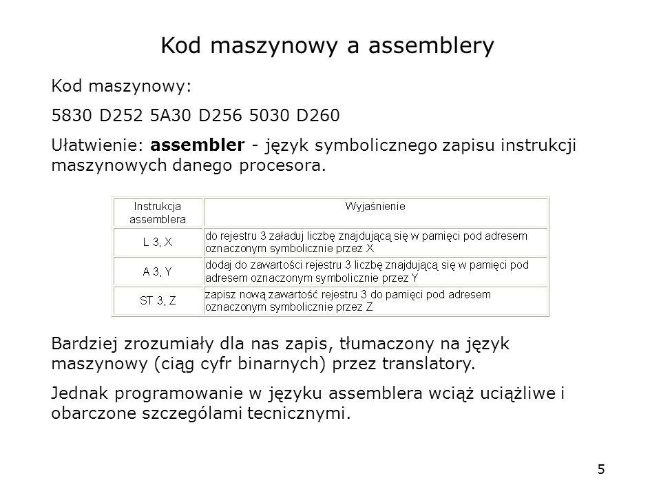 5 Kod maszynowy a assemblery Kod maszynowy: 5830 D252 5A30 D256 5030 D260 Ułatwienie: assembler - język symbolicznego zapisu instrukcji maszynowych danego procesora.