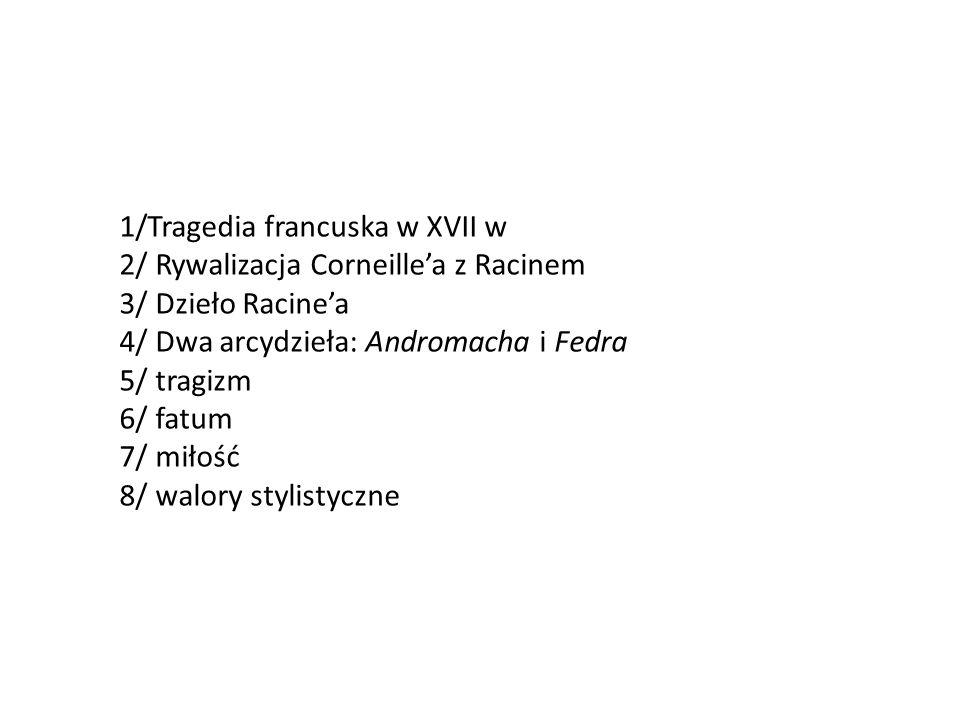 1/Tragedia francuska w XVII w 2/ Rywalizacja Corneille'a z Racinem 3/ Dzieło Racine'a 4/ Dwa arcydzieła: Andromacha i Fedra 5/ tragizm 6/ fatum 7/ miłość 8/ walory stylistyczne