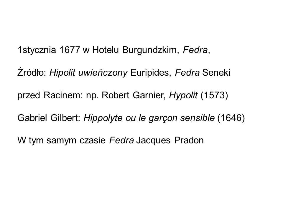 1stycznia 1677 w Hotelu Burgundzkim, Fedra, Źródło: Hipolit uwieńczony Euripides, Fedra Seneki przed Racinem: np.