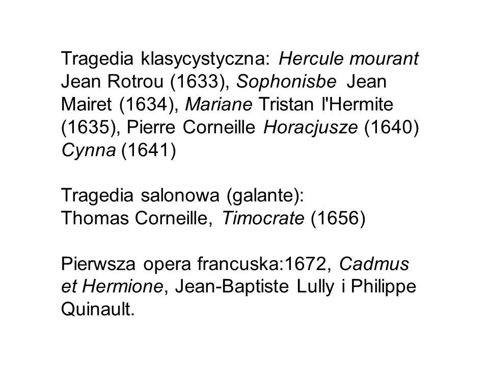 Tragedia klasycystyczna: Hercule mourant Jean Rotrou (1633), Sophonisbe Jean Mairet (1634), Mariane Tristan l Hermite (1635), Pierre Corneille Horacjusze (1640) Cynna (1641) Tragedia salonowa (galante): Thomas Corneille, Timocrate (1656) Pierwsza opera francuska:1672, Cadmus et Hermione, Jean-Baptiste Lully i Philippe Quinault.