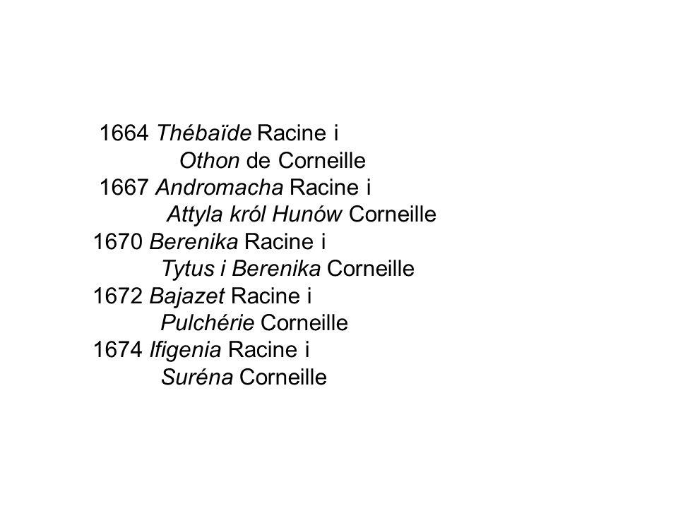 1664 Thébaïde Racine i Othon de Corneille 1667 Andromacha Racine i Attyla król Hunów Corneille 1670 Berenika Racine i Tytus i Berenika Corneille 1672 Bajazet Racine i Pulchérie Corneille 1674 Ifigenia Racine i Suréna Corneille
