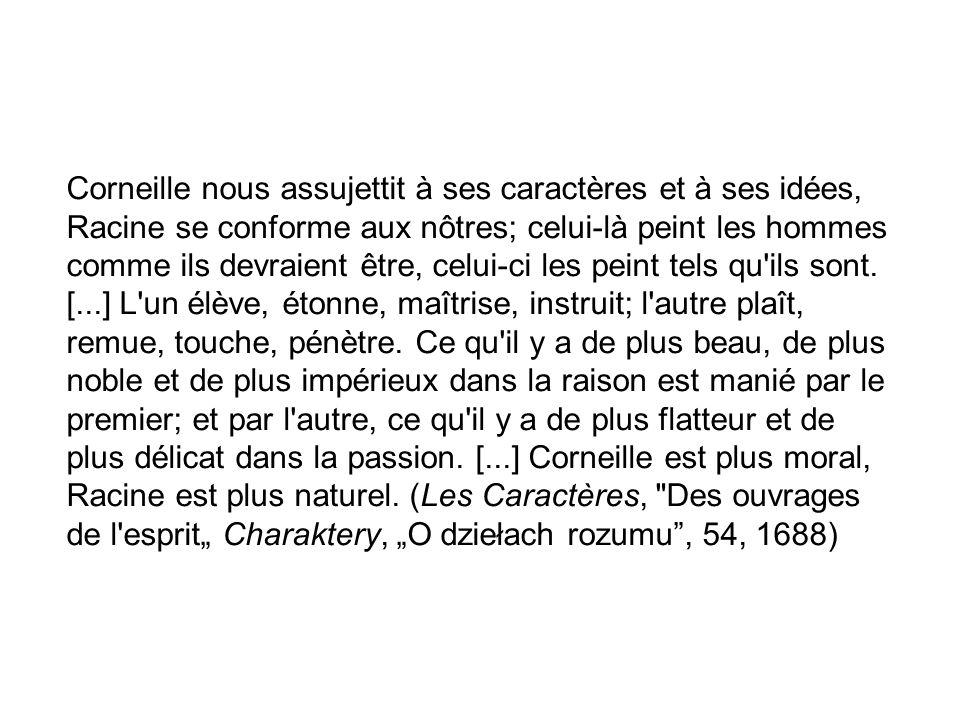 Corneille nous assujettit à ses caractères et à ses idées, Racine se conforme aux nôtres; celui-là peint les hommes comme ils devraient être, celui-ci les peint tels qu ils sont.