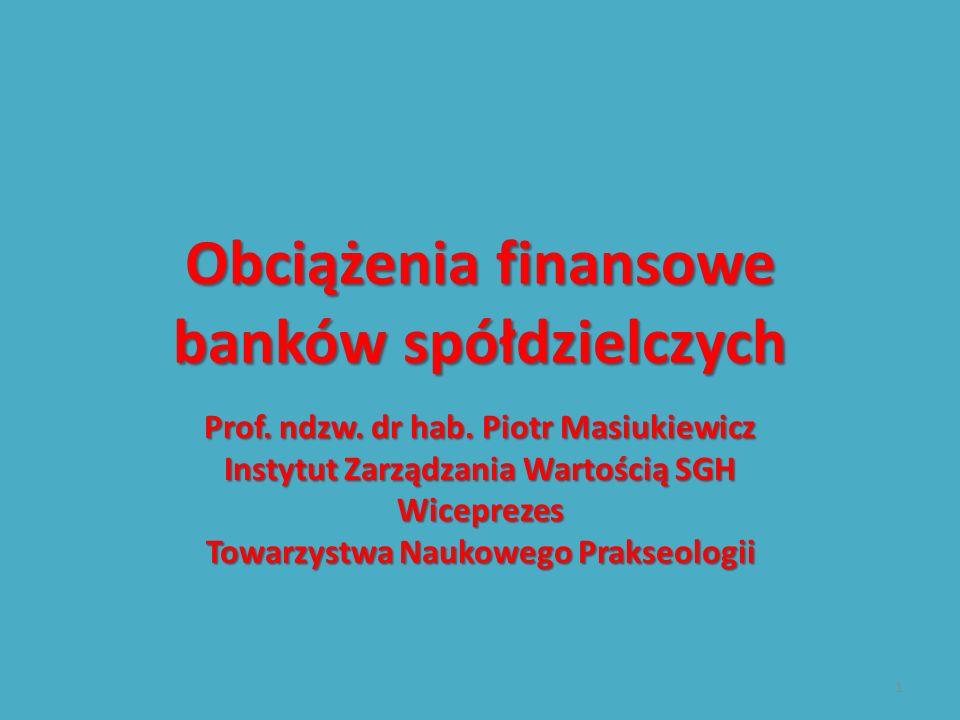 Obciążenia finansowe banków spółdzielczych Prof. ndzw. dr hab. Piotr Masiukiewicz Instytut Zarządzania Wartością SGH Wiceprezes Towarzystwa Naukowego